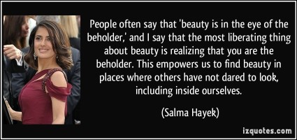 quote-people-often-say-that-beauty-is-in-the-eye-of-the-beholder-and-i-say-that-the-most-liberating-salma-hayek-81491